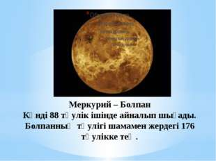Меркурий – Болпан Күнді 88 тәулік ішінде айналып шығады. Болпанның тәулігі ша