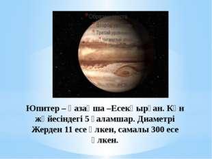 Юпитер – қазақша –Есекқырған. Күн жүйесіндегі 5 ғаламшар. Диаметрі Жерден 11