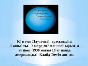 Күн мен Плутоның арасындағы қашықтық 7 млрд 307 млн шақырымға сәйкес. 1930 жы