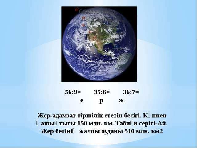 56:9=35:6=36:7= ерж Жер-адамзат тіршілік ететін бесігі. Күннен қашықт...