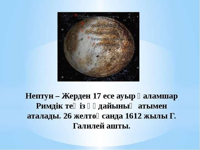 Нептун – Жерден 17 есе ауыр Ғаламшар Римдік теңіз құдайының атымен аталады. 2...