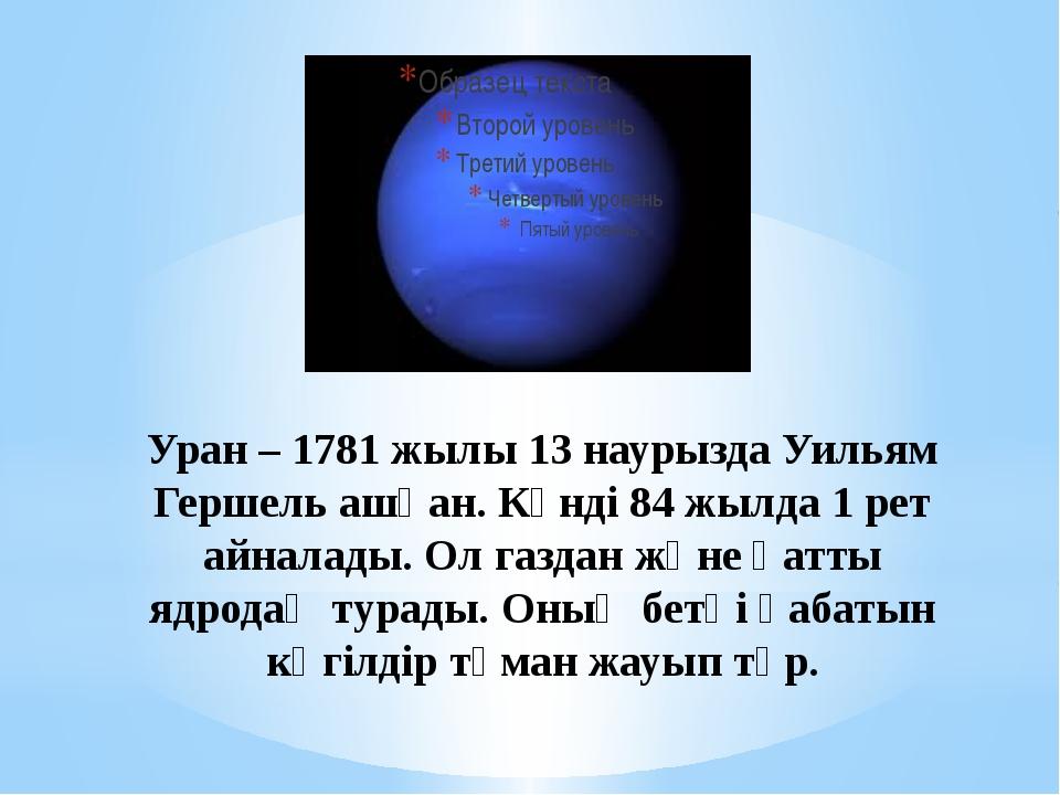 Уран – 1781 жылы 13 наурызда Уильям Гершель ашқан. Күнді 84 жылда 1 рет айнал...