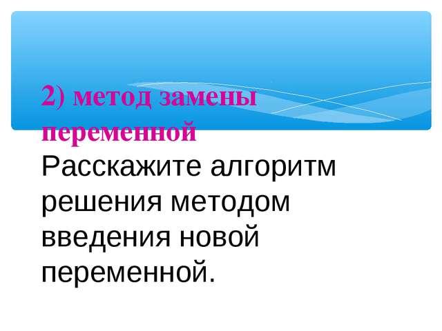 2) метод замены переменной Расскажите алгоритм решения методом введения новой...