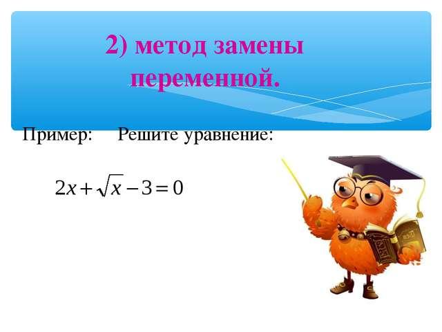 2) метод замены переменной. Пример: Решите уравнение: