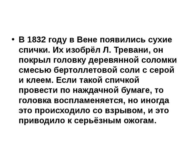 В 1832 году в Вене появились сухие спички. Их изобрёл Л. Тревани, он покрыл...