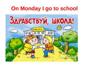 On Monday I go to school