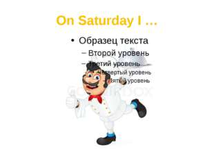 On Saturday I …
