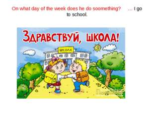 On what day of the week does he do soomething? … I go to school.