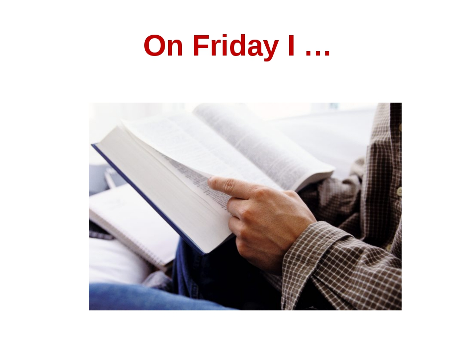 On Friday I …
