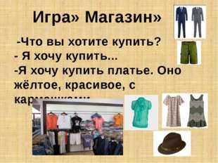 -Что вы хотите купить? - Я хочу купить... -Я хочу купить платье. Оно жёлтое,