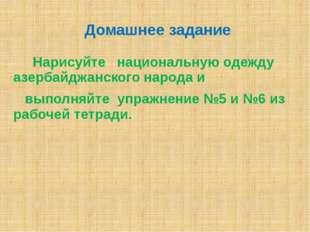 Домашнее задание Нарисуйте национальную одежду азербайджанского народа и выпо