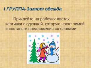I ГРУППА-Зимняя одежда Приклейте на рабочих листах картинки с одеждой, котору