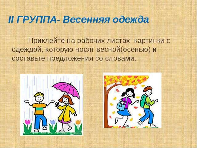 II ГРУППА- Весенняя одежда Приклейте на рабочих листах картинки с одеждой, ко...