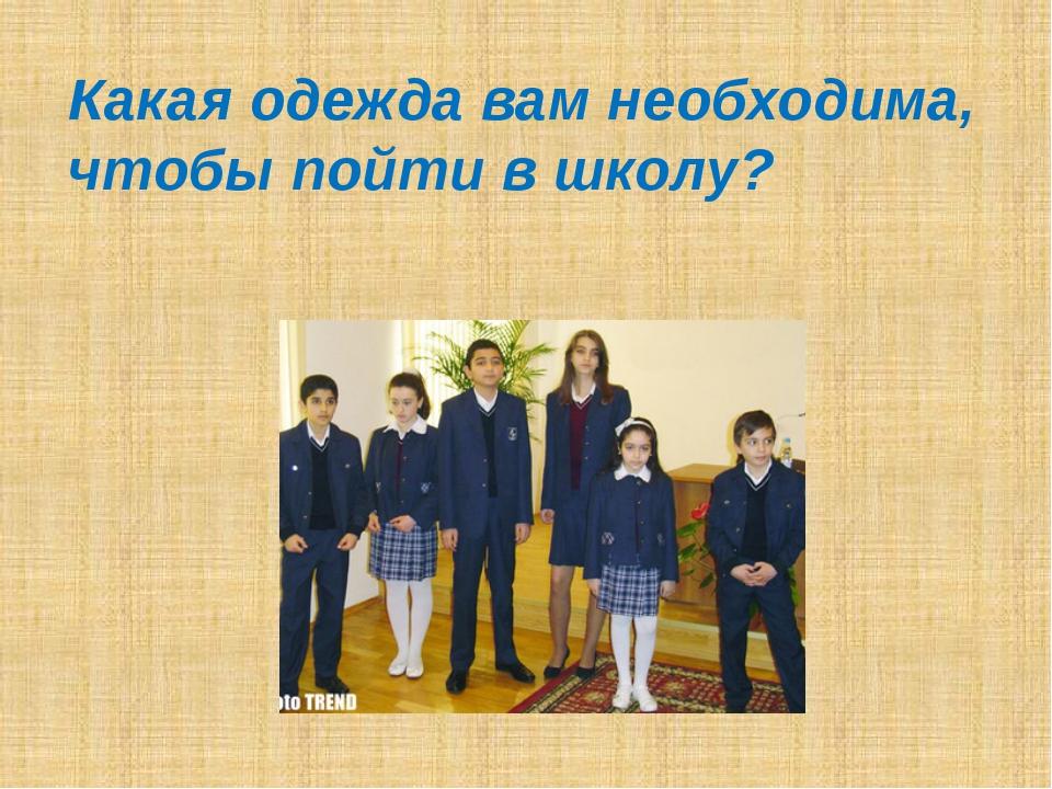 Какая одежда вам необходима, чтобы пойти в школу?
