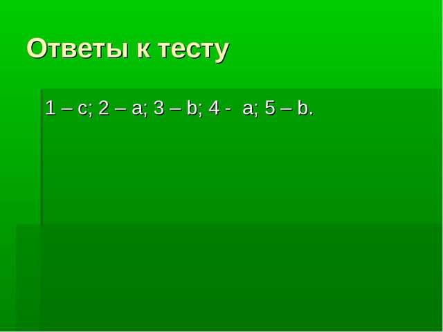 Ответы к тесту 1 – с; 2 – а; 3 – b; 4 - а; 5 – b.