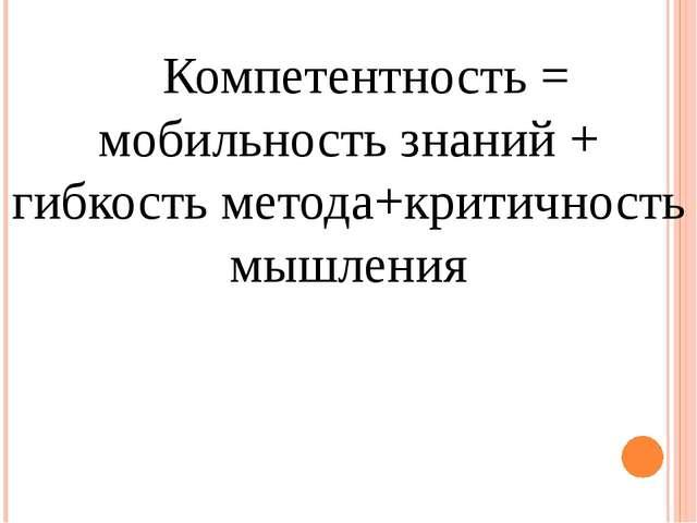 Компетентность = мобильность знаний + гибкость метода+критичность мышления