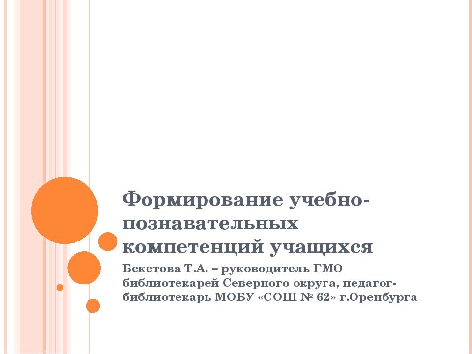 Формирование учебно-познавательных компетенций учащихся Бекетова Т.А. – руков...