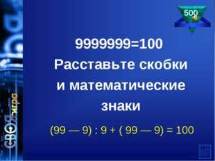 9999999=100 Расставьте скобки иматематические знаки (99— 9) : 9 + ( 99— 9