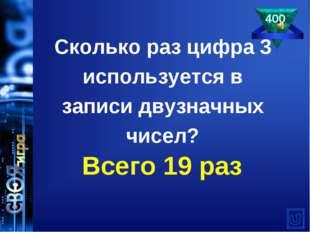 Сколько раз цифра 3 используется в записи двузначных чисел? 400 Всего 19 раз