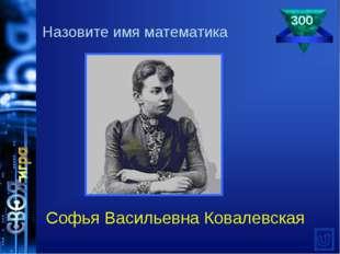 300 Софья Васильевна Ковалевская Назовите имя математика