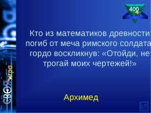 400 Архимед Кто из математиков древности погиб от меча римского солдата, горд