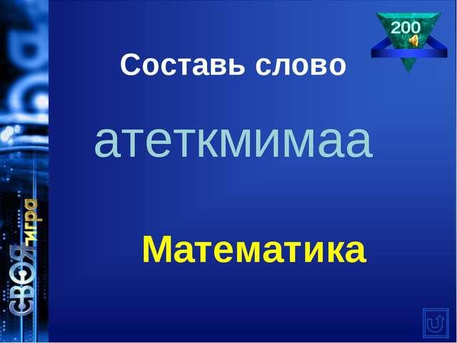 Составь слово атеткмимаа 200 Математика