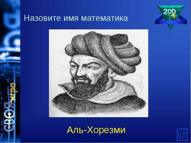 200 Аль-Хорезми Назовите имя математика