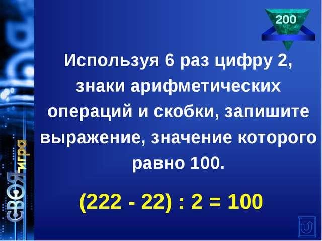 Используя 6 раз цифру 2, знаки арифметических операций и скобки, запишите выр...