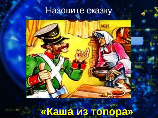 100 «Каша из топора» Назовите сказку