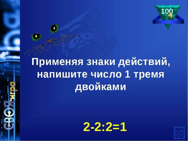 100 Применяя знаки действий, напишите число 1 тремя двойками 2-2:2=1