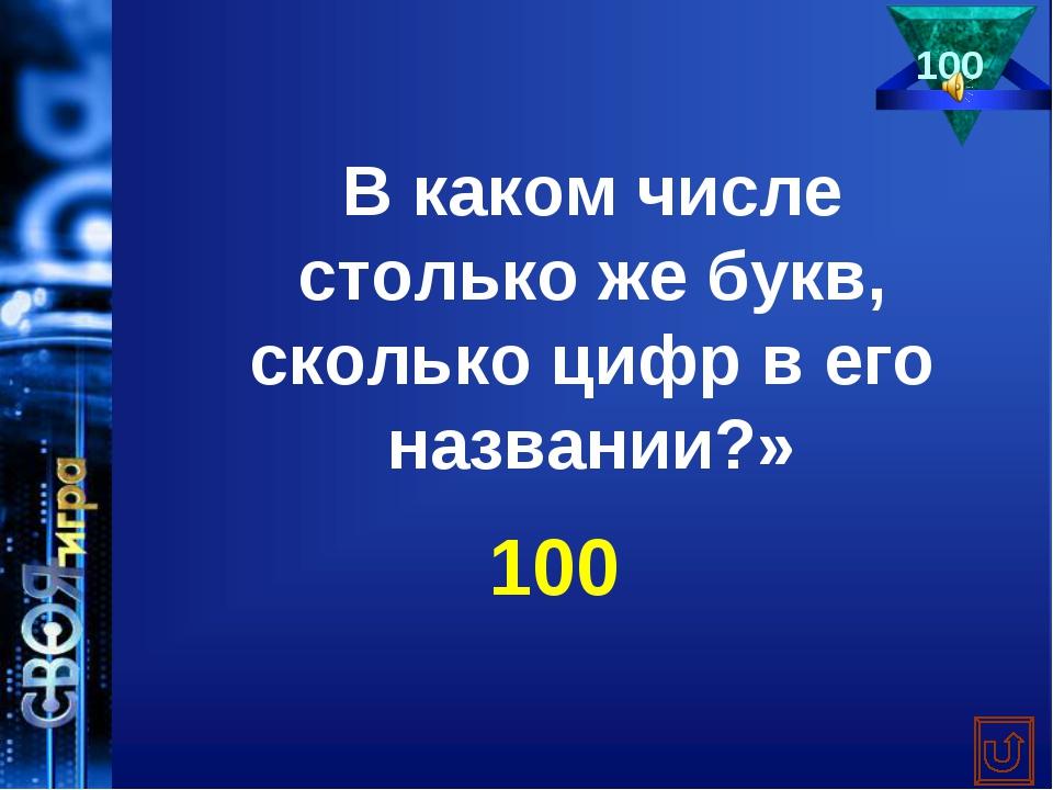 100 В каком числе столько же букв, сколько цифр в его названии?» 100