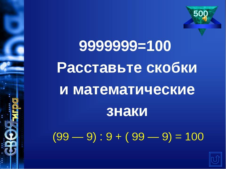 9999999=100 Расставьте скобки иматематические знаки (99— 9) : 9 + ( 99— 9...