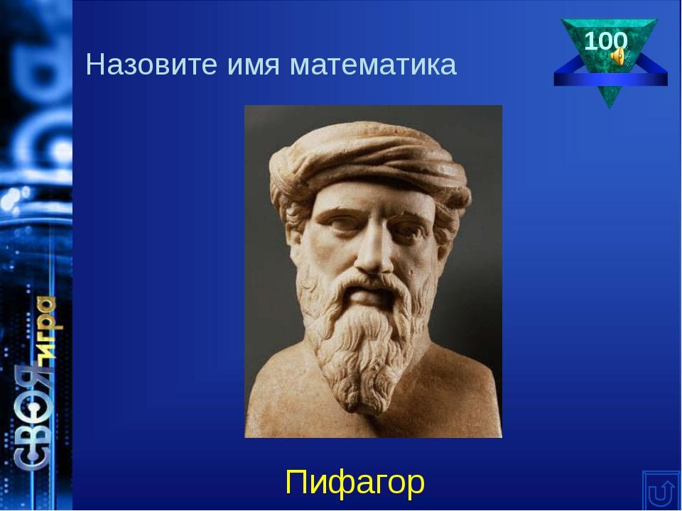 100 Назовите имя математика Пифагор