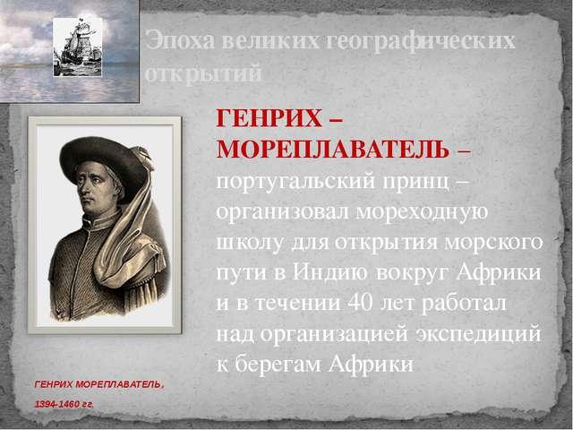 ГЕНРИХ МОРЕПЛАВАТЕЛЬ, 1394-1460 гг. Эпоха великих географических открытий ГЕ...