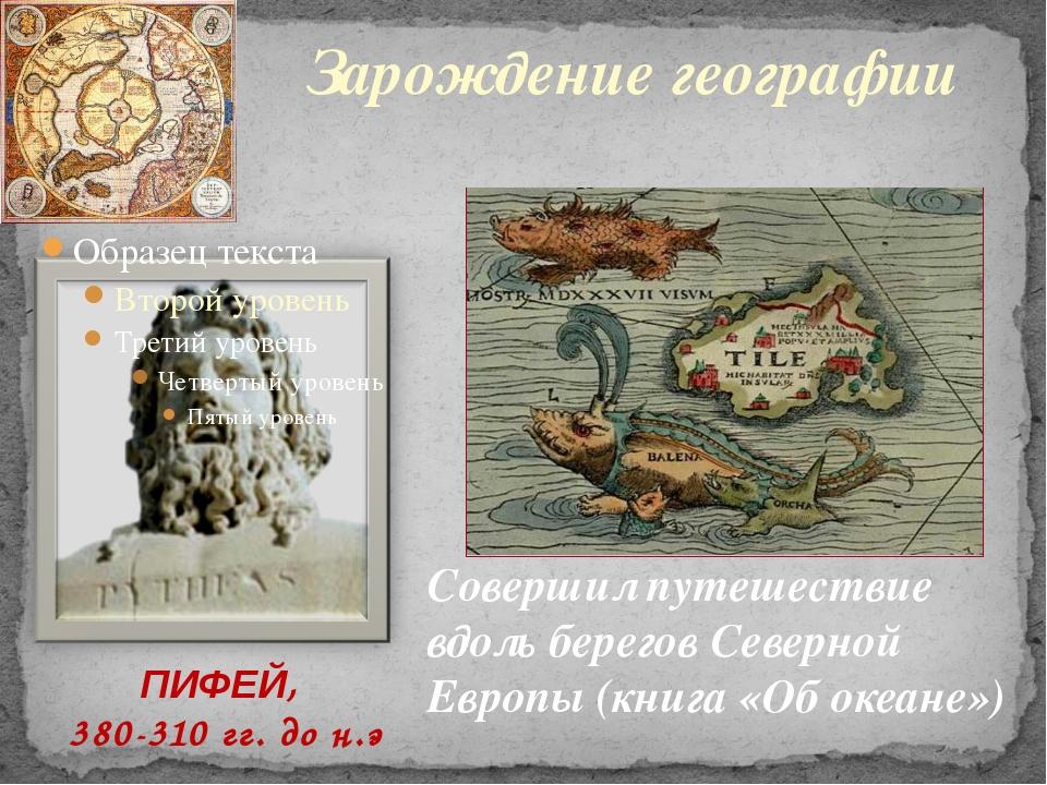 Зарождение географии ПИФЕЙ, 380-310 гг. до н.э Совершил путешествие вдоль бе...