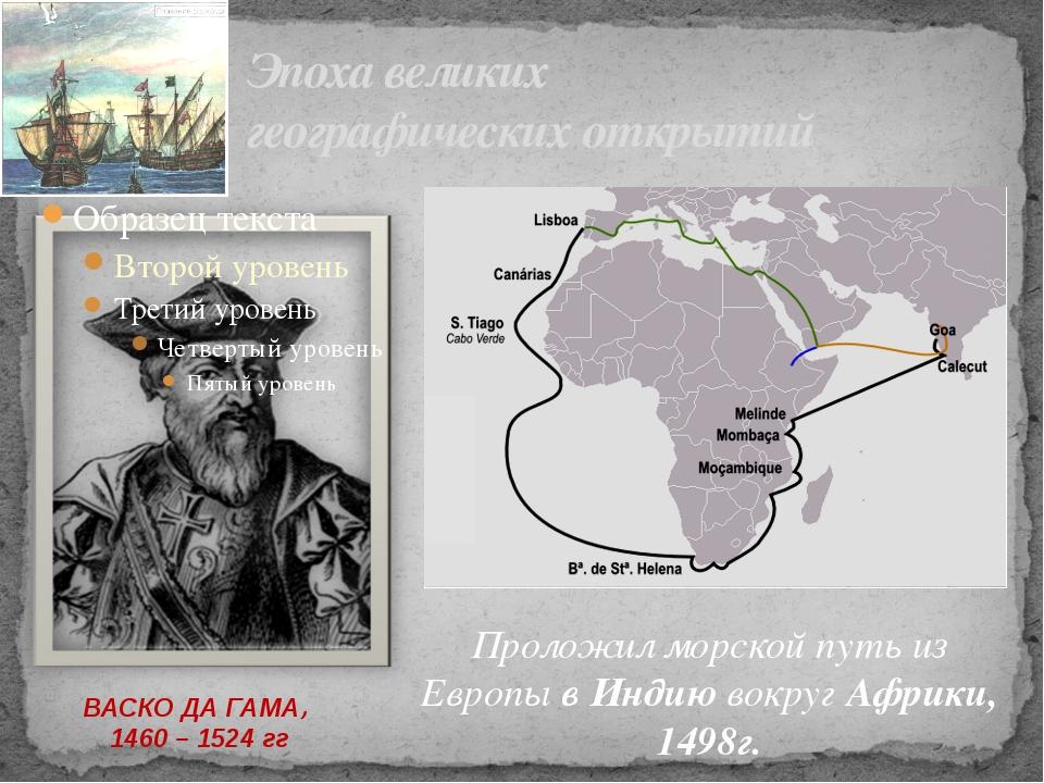 Эпоха великих географических открытий ВАСКО ДА ГАМА, 1460 – 1524 гг Проложил...