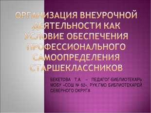 БЕКЕТОВА Т.А. – ПЕДАГОГ-БИБЛИОТЕКАРЬ МОБУ «СОШ № 62», РУК.ГМО БИБЛИОТЕКАРЕЙ С