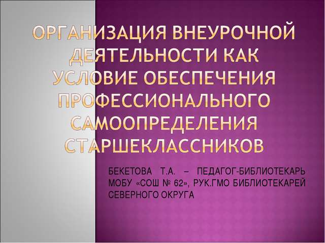 БЕКЕТОВА Т.А. – ПЕДАГОГ-БИБЛИОТЕКАРЬ МОБУ «СОШ № 62», РУК.ГМО БИБЛИОТЕКАРЕЙ С...