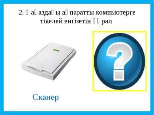 2. Қағаздағы ақпаратты компьютерге тікелей енгізетін құрал Сканер