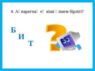 4. Ақпараттың ең кіші өлшем бірлігі? Б И Т