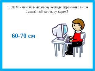 1. ЭЕМ - мен жұмыс жасау кезінде экраннан қанша қашықтықта отыру керек? 60-7