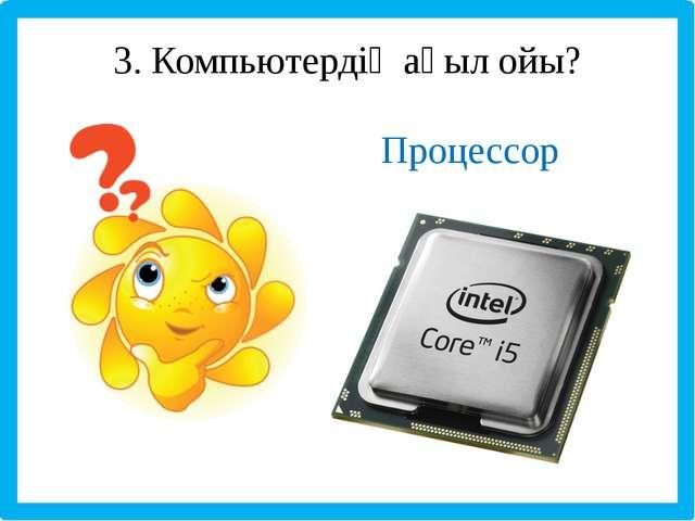 3. Компьютердің ақыл ойы? Процессор