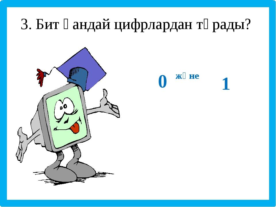 3. Бит қандай цифрлардан тұрады? 0 және 1
