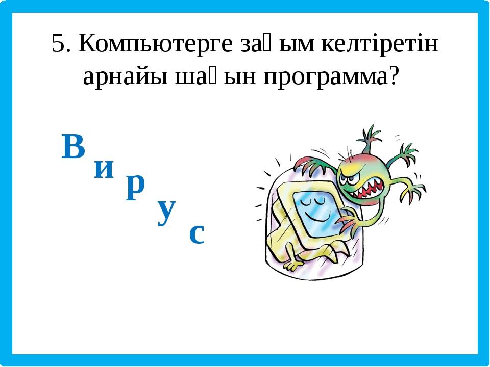 5. Компьютерге зақым келтіретін арнайы шағын программа? В и р у с