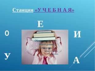 Станция «У Ч Е Б Н А Я» О У И А Е