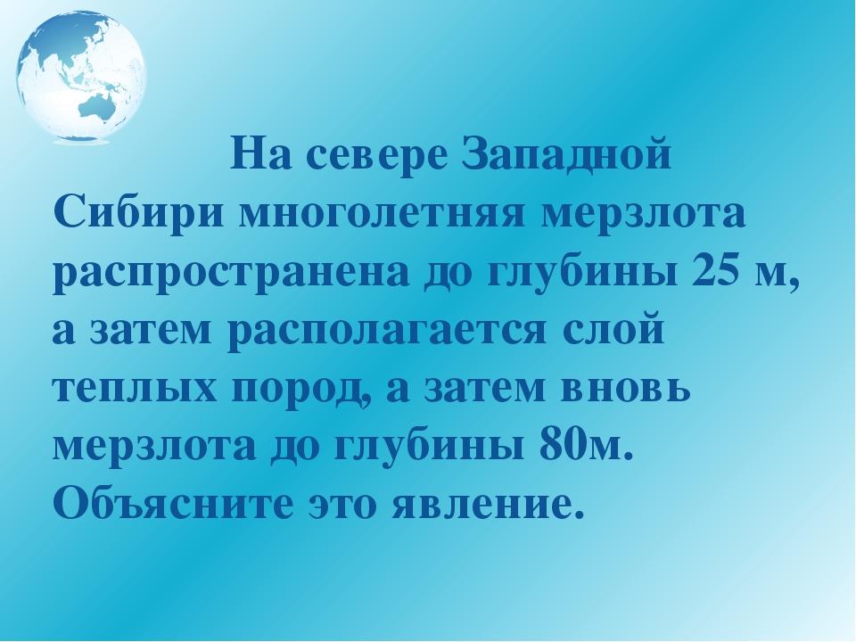 На севере Западной Сибири многолетняя мерзлота распространена до глубины 25...