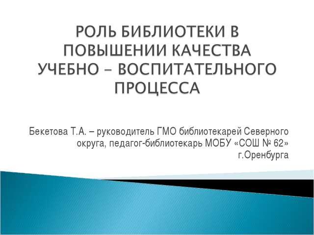 Бекетова Т.А. – руководитель ГМО библиотекарей Северного округа, педагог-библ...