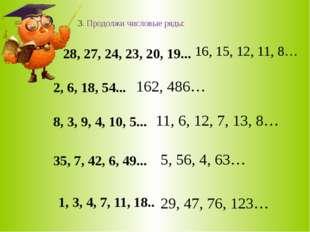 3. Продолжи числовые ряды: 28, 27, 24, 23, 20, 19... 2, 6, 18, 54... 8, 3, 9,