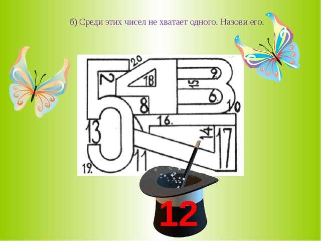 б) Среди этих чисел не хватает одного. Назови его. 12