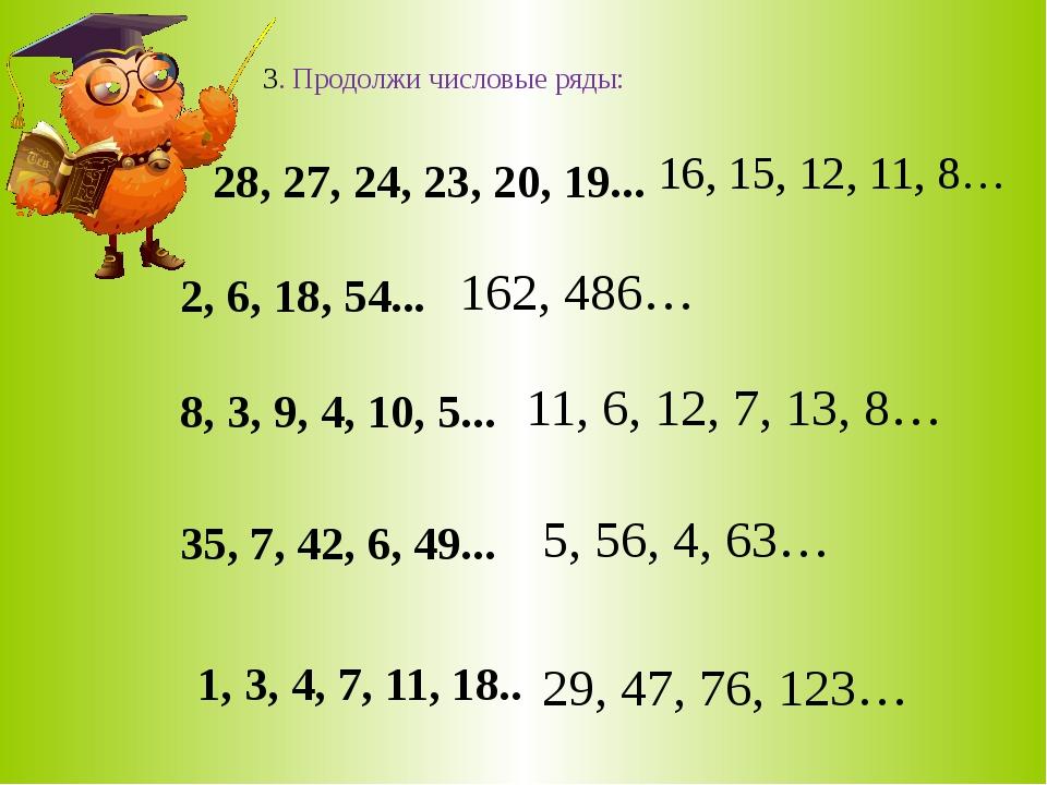 3. Продолжи числовые ряды: 28, 27, 24, 23, 20, 19... 2, 6, 18, 54... 8, 3, 9,...